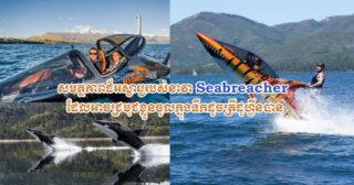 សមត្ថភាពដ៏អស្ចារ្យរបស់នាវា Seabreacher ដែលអាចជ្រមុជខ្លួនចូលក្នុងទឹកដូចត្រីដូហ្វីនបាន
